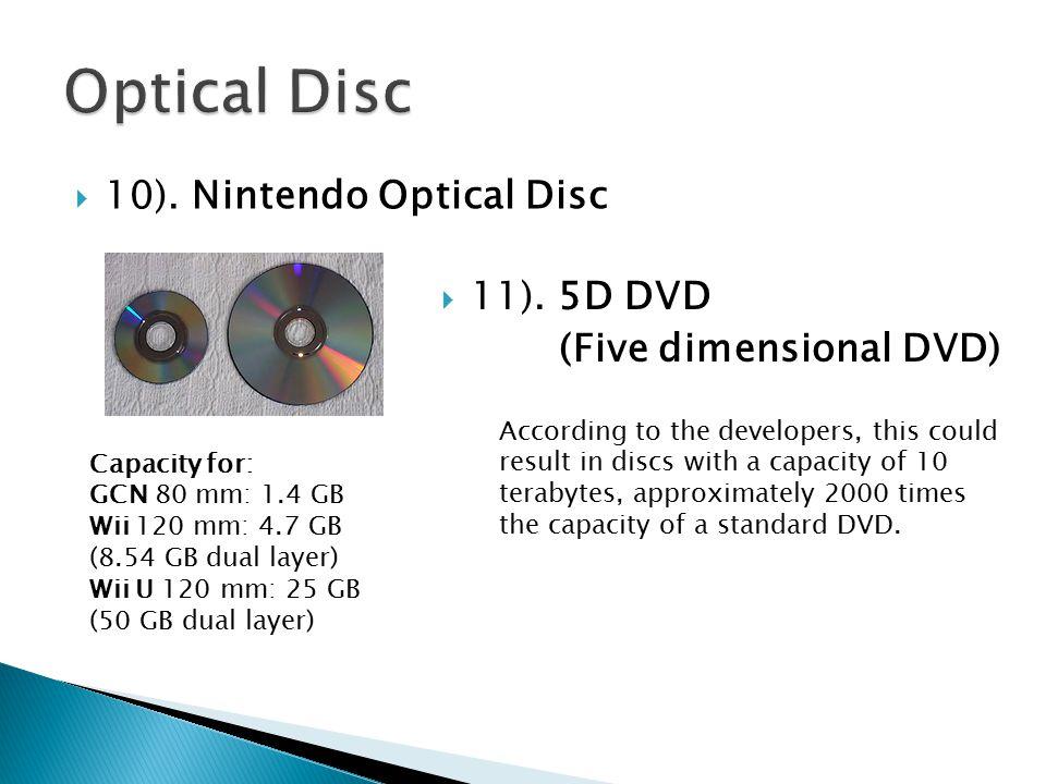 10). Nintendo Optical Disc Capacity for: GCN 80 mm: 1.4 GB Wii 120 mm: 4.7 GB (8.54 GB dual layer) Wii U 120 mm: 25 GB (50 GB dual layer)  11). 5D