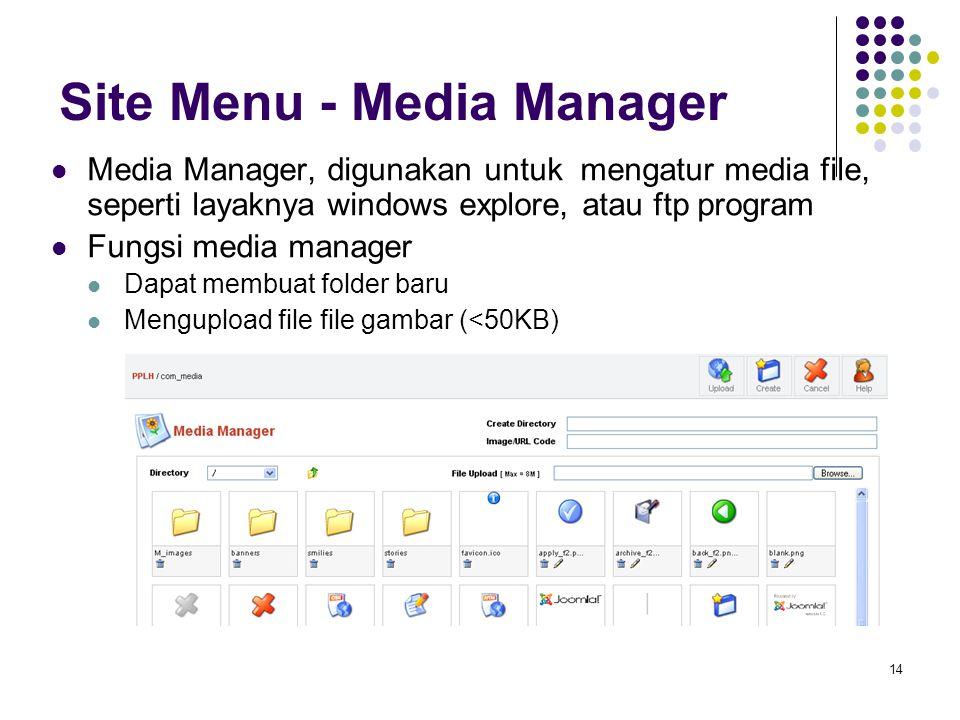 14 Site Menu - Media Manager Media Manager, digunakan untuk mengatur media file, seperti layaknya windows explore, atau ftp program Fungsi media manager Dapat membuat folder baru Mengupload file file gambar (<50KB)