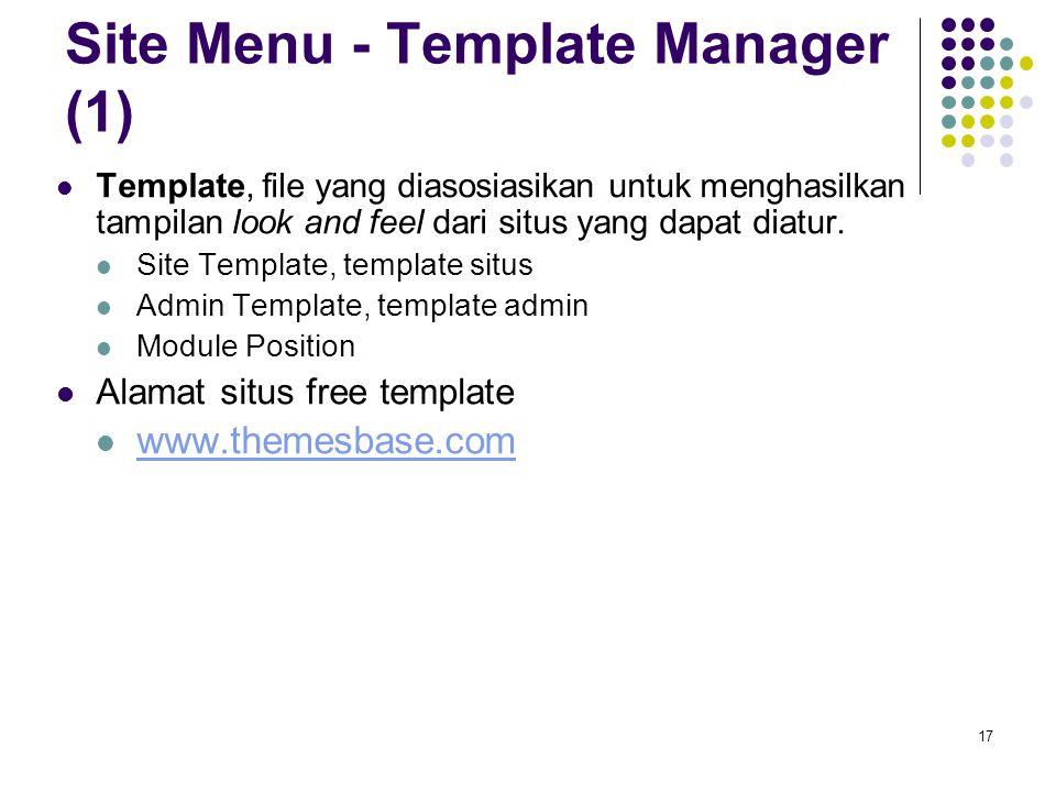 17 Site Menu - Template Manager (1) Template, file yang diasosiasikan untuk menghasilkan tampilan look and feel dari situs yang dapat diatur.