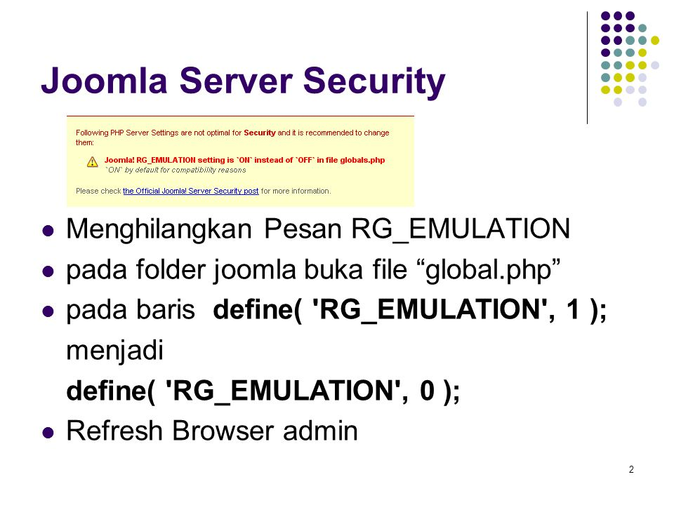 2 Joomla Server Security Menghilangkan Pesan RG_EMULATION pada folder joomla buka file global.php pada baris define( RG_EMULATION , 1 ); menjadi define( RG_EMULATION , 0 ); Refresh Browser admin