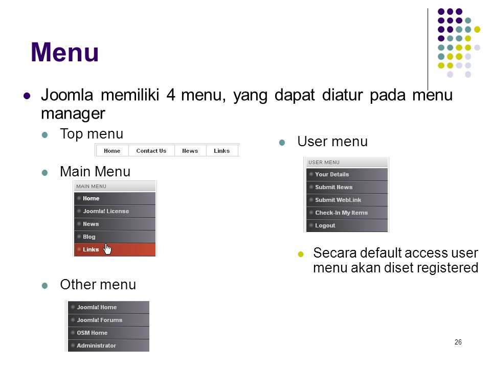 26 Menu Joomla memiliki 4 menu, yang dapat diatur pada menu manager Top menu Main Menu Other menu User menu Secara default access user menu akan diset registered