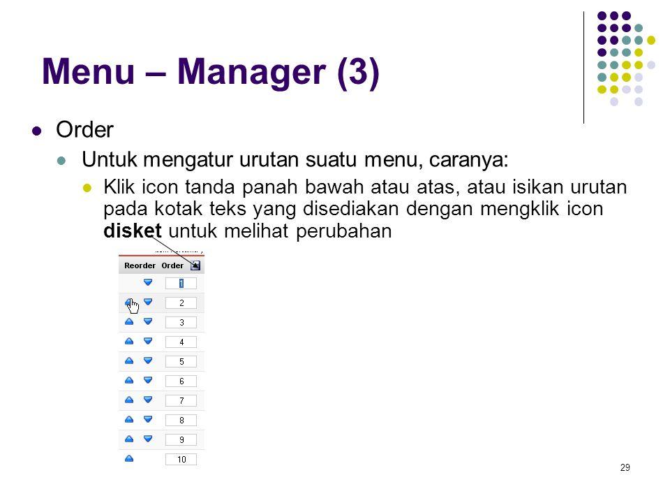 29 Menu – Manager (3) Order Untuk mengatur urutan suatu menu, caranya: Klik icon tanda panah bawah atau atas, atau isikan urutan pada kotak teks yang disediakan dengan mengklik icon disket untuk melihat perubahan