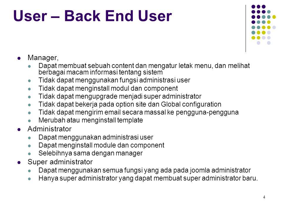4 User – Back End User Manager, Dapat membuat sebuah content dan mengatur letak menu, dan melihat berbagai macam informasi tentang sistem Tidak dapat menggunakan fungsi administrasi user Tidak dapat menginstall modul dan component Tidak dapat mengupgrade menjadi super administrator Tidak dapat bekerja pada option site dan Global configuration Tidak dapat mengirim email secara massal ke pengguna-pengguna Merubah atau menginstall template Administrator Dapat menggunakan administrasi user Dapat menginstall module dan component Selebihnya sama dengan manager Super administrator Dapat menggunakan semua fungsi yang ada pada joomla administrator Hanya super administrator yang dapat membuat super administrator baru.