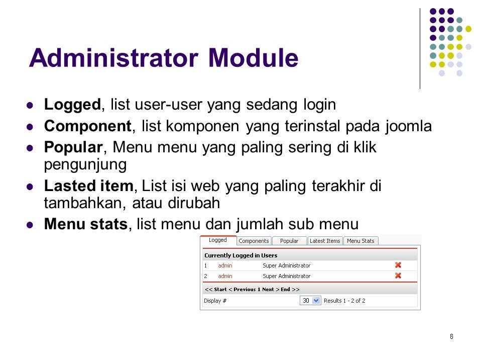 8 Administrator Module Logged, list user-user yang sedang login Component, list komponen yang terinstal pada joomla Popular, Menu menu yang paling sering di klik pengunjung Lasted item, List isi web yang paling terakhir di tambahkan, atau dirubah Menu stats, list menu dan jumlah sub menu