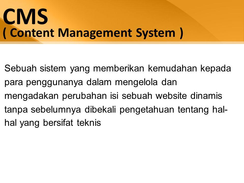 CMS ( Content Management System ) Sebuah sistem yang memberikan kemudahan kepada para penggunanya dalam mengelola dan mengadakan perubahan isi sebuah website dinamis tanpa sebelumnya dibekali pengetahuan tentang hal- hal yang bersifat teknis