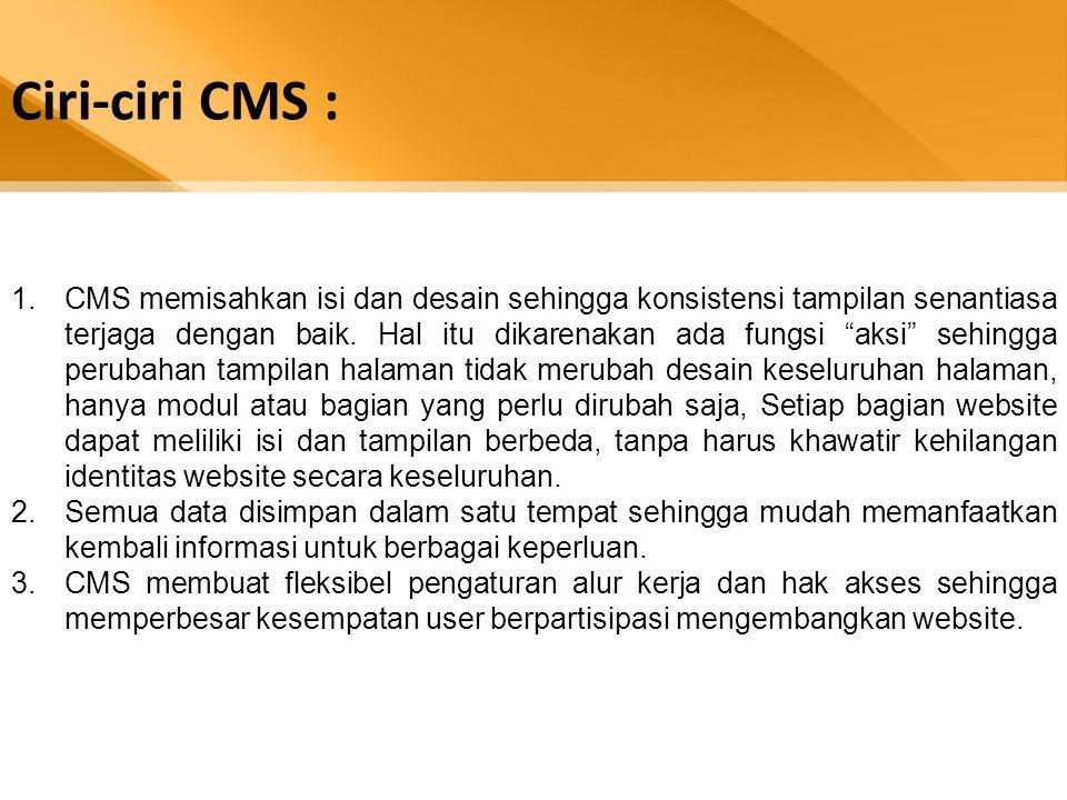 Ciri-ciri CMS : 1.CMS memisahkan isi dan desain sehingga konsistensi tampilan senantiasa terjaga dengan baik.