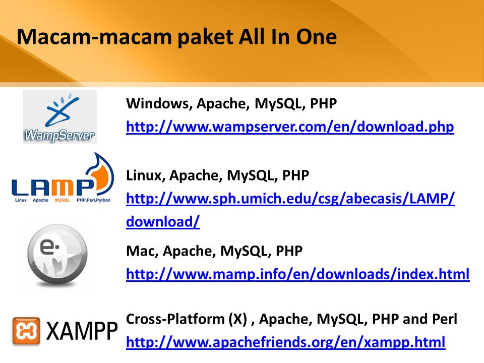 Windows, Apache, MySQL, PHP http://www.wampserver.com/en/download.php Macam-macam paket All In One Mac, Apache, MySQL, PHP http://www.mamp.info/en/downloads/index.html Cross-Platform (X), Apache, MySQL, PHP and Perl http://www.apachefriends.org/en/xampp.html Linux, Apache, MySQL, PHP http://www.sph.umich.edu/csg/abecasis/LAMP/ download/
