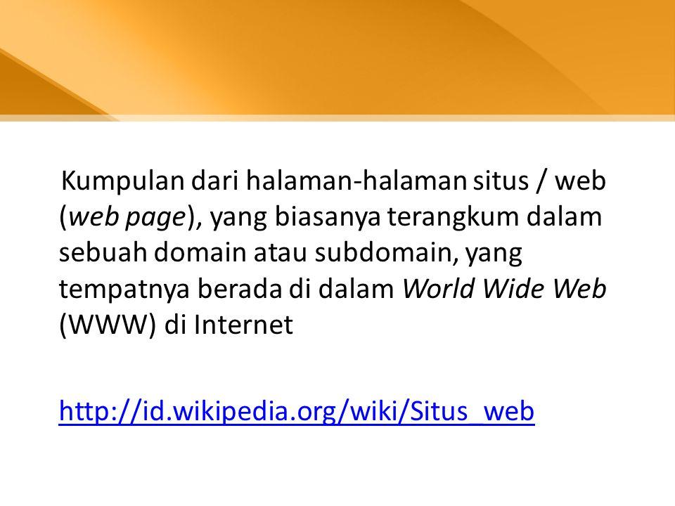 Kumpulan dari halaman-halaman situs / web (web page), yang biasanya terangkum dalam sebuah domain atau subdomain, yang tempatnya berada di dalam World Wide Web (WWW) di Internet http://id.wikipedia.org/wiki/Situs_web