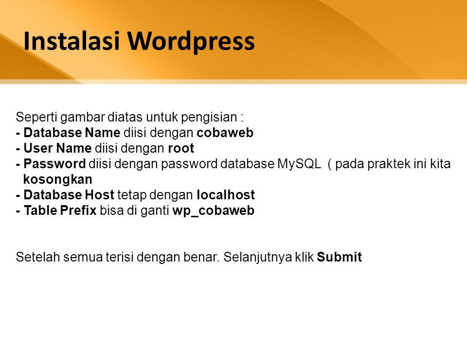 Instalasi Wordpress Seperti gambar diatas untuk pengisian : - Database Name diisi dengan cobaweb - User Name diisi dengan root - Password diisi dengan password database MySQL ( pada praktek ini kita kosongkan - Database Host tetap dengan localhost - Table Prefix bisa di ganti wp_cobaweb Setelah semua terisi dengan benar.