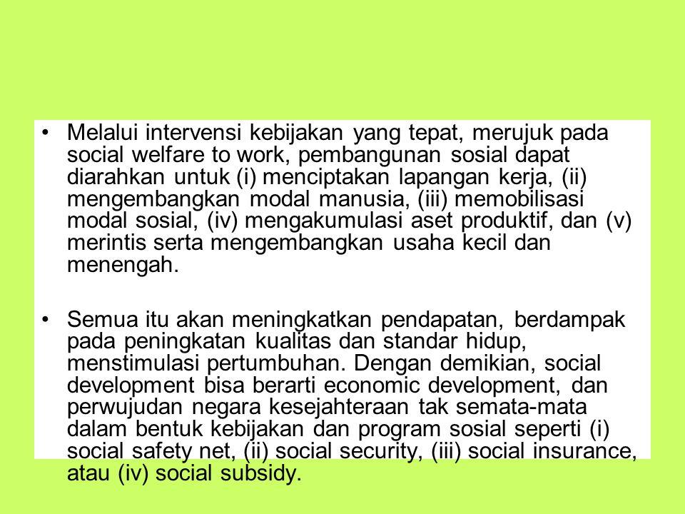 Melalui intervensi kebijakan yang tepat, merujuk pada social welfare to work, pembangunan sosial dapat diarahkan untuk (i) menciptakan lapangan kerja,