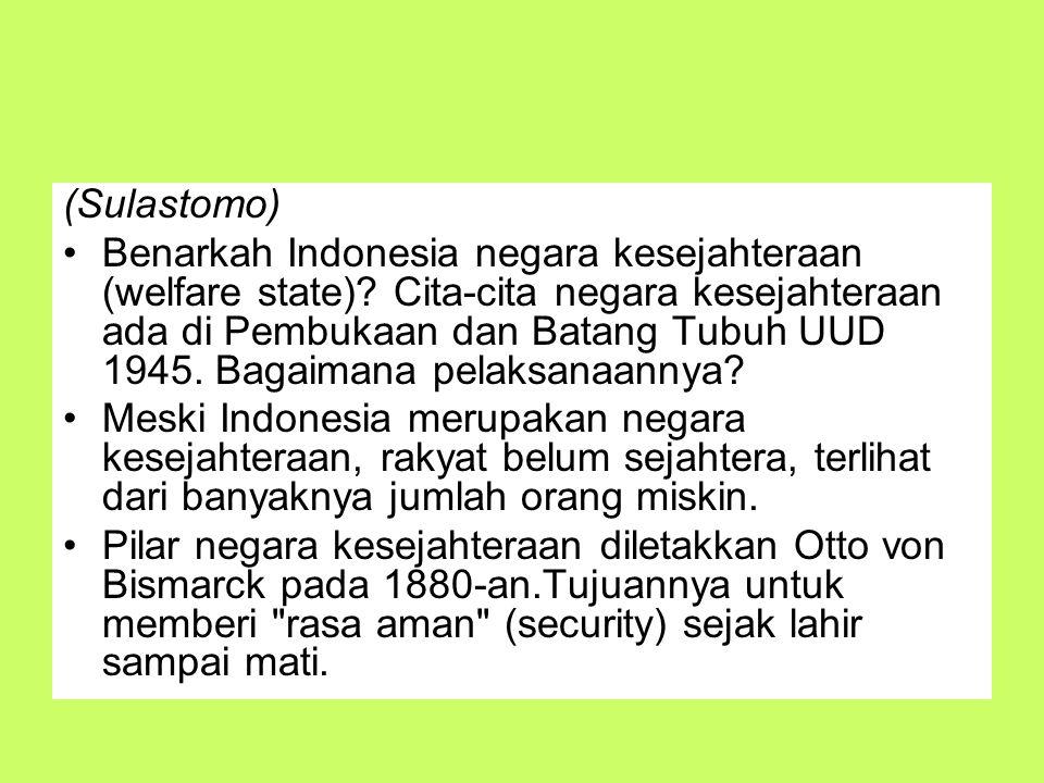 (Sulastomo) Benarkah Indonesia negara kesejahteraan (welfare state)? Cita-cita negara kesejahteraan ada di Pembukaan dan Batang Tubuh UUD 1945. Bagaim