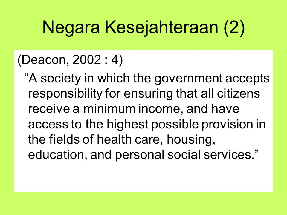 "Negara Kesejahteraan (2) (Deacon, 2002 : 4) ""A society in which the government accepts responsibility for ensuring that all citizens receive a minimum"