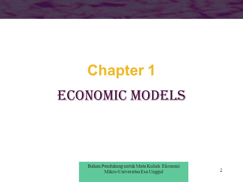 3 Theoretical Models Economists use models to describe economic activities While most economic models are abstractions from reality, they provide aid in understanding economic behavior Bahan Pendukung untuk Pengantar Ekonomi Mikro-Universitas Esa Unggul Bahan Pendukung untuk Mata Kuliah Ekonomi Mikro-Universitas Esa Unggul