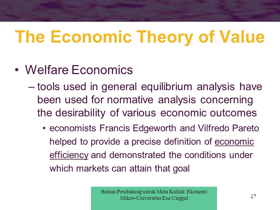 27 Welfare Economics –tools used in general equilibrium analysis have been used for normative analysis concerning the desirability of various economic