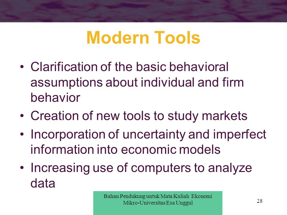 28 Modern Tools Clarification of the basic behavioral assumptions about individual and firm behavior Creation of new tools to study markets Incorporat