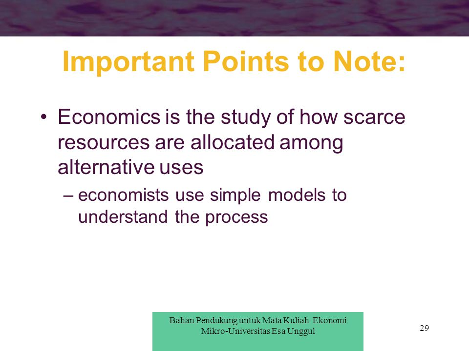 29 Important Points to Note: Economics is the study of how scarce resources are allocated among alternative uses –economists use simple models to unde