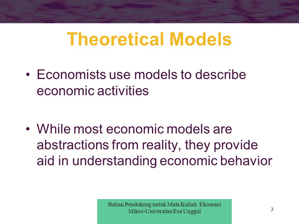 4 Verification of Economic Models There are two general methods used to verify economic models: –direct approach establishes the validity of the model's assumptions –indirect approach shows that the model correctly predicts real- world events Bahan Pendukung untuk Pengantar Ekonomi Mikro-Universitas Esa Unggul Bahan Pendukung untuk Mata Kuliah Ekonomi Mikro-Universitas Esa Unggul