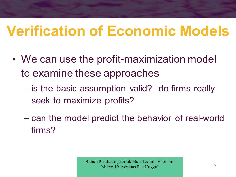 5 Verification of Economic Models We can use the profit-maximization model to examine these approaches –is the basic assumption valid? do firms really
