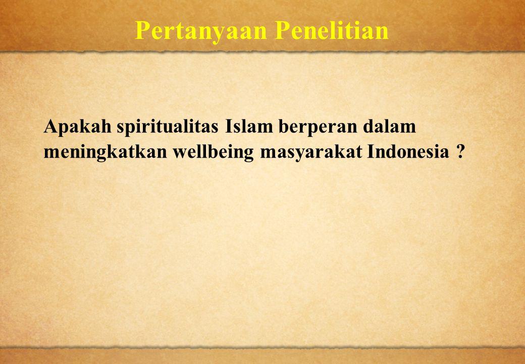Pertanyaan Penelitian Apakah spiritualitas Islam berperan dalam meningkatkan wellbeing masyarakat Indonesia ?