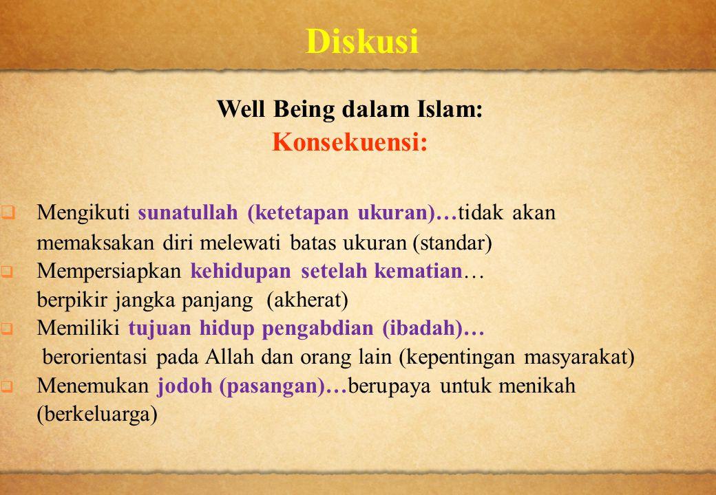 Diskusi Well Being dalam Islam: Konsekuensi:  Mengikuti sunatullah (ketetapan ukuran)…tidak akan memaksakan diri melewati batas ukuran (standar)  Me