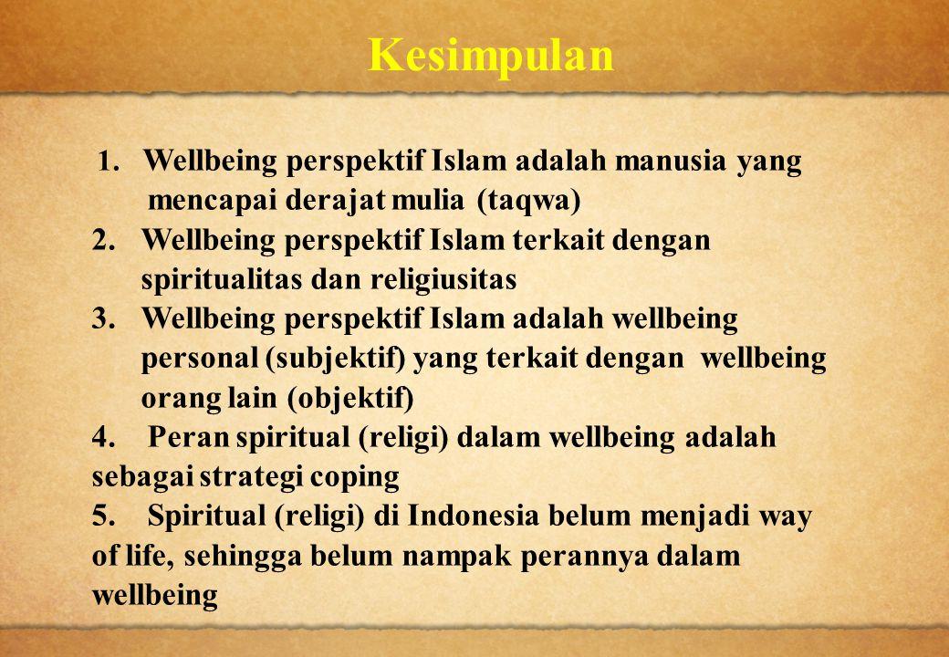 Kesimpulan 1. Wellbeing perspektif Islam adalah manusia yang mencapai derajat mulia (taqwa) 2. Wellbeing perspektif Islam terkait dengan spiritualitas