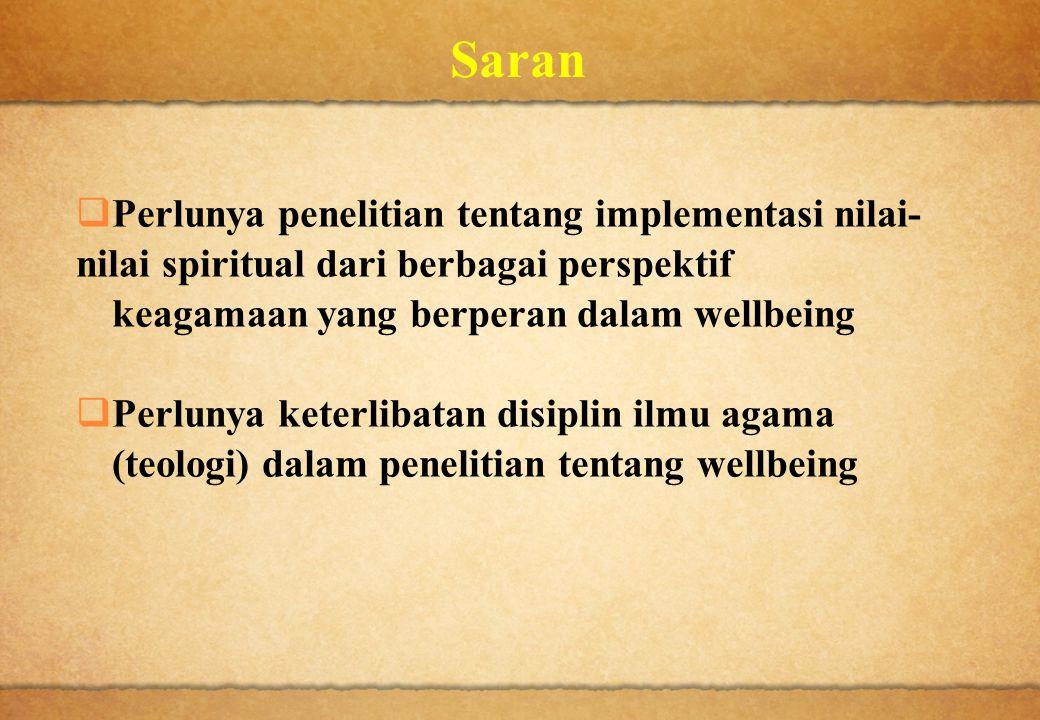 Saran  Perlunya penelitian tentang implementasi nilai- nilai spiritual dari berbagai perspektif keagamaan yang berperan dalam wellbeing  Perlunya ke