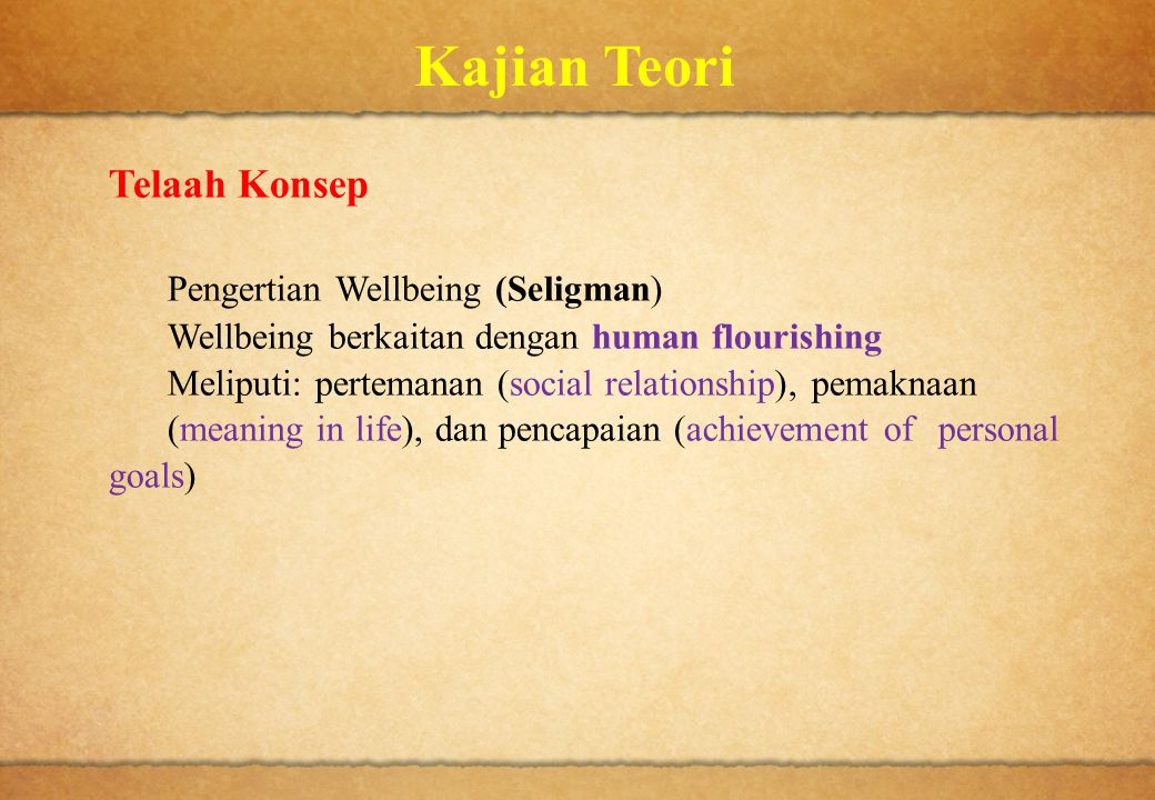 Kajian Teori Telaah Konsep Pengertian Wellbeing (Seligman) Wellbeing berkaitan dengan human flourishing Meliputi: pertemanan (social relationship), pe