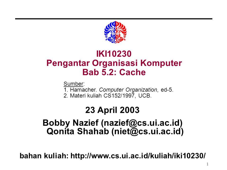 1 IKI10230 Pengantar Organisasi Komputer Bab 5.2: Cache 23 April 2003 Bobby Nazief (nazief@cs.ui.ac.id) Qonita Shahab (niet@cs.ui.ac.id) bahan kuliah:
