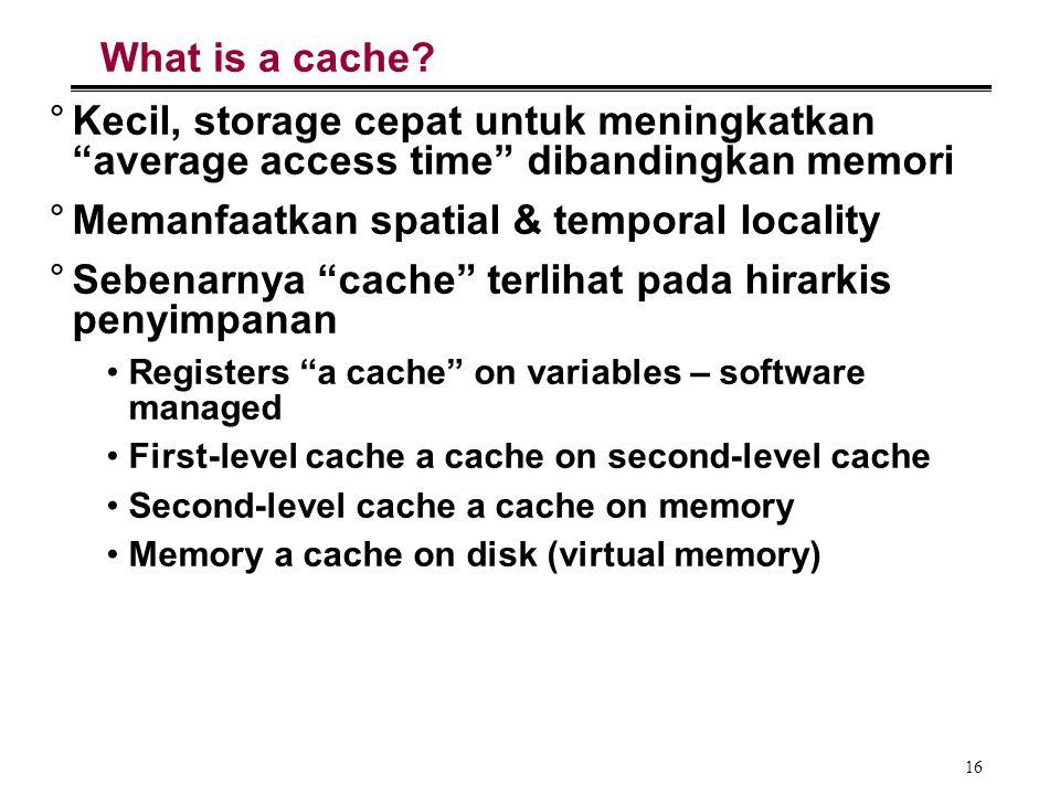 """16 What is a cache? °Kecil, storage cepat untuk meningkatkan """"average access time"""" dibandingkan memori °Memanfaatkan spatial & temporal locality °Sebe"""