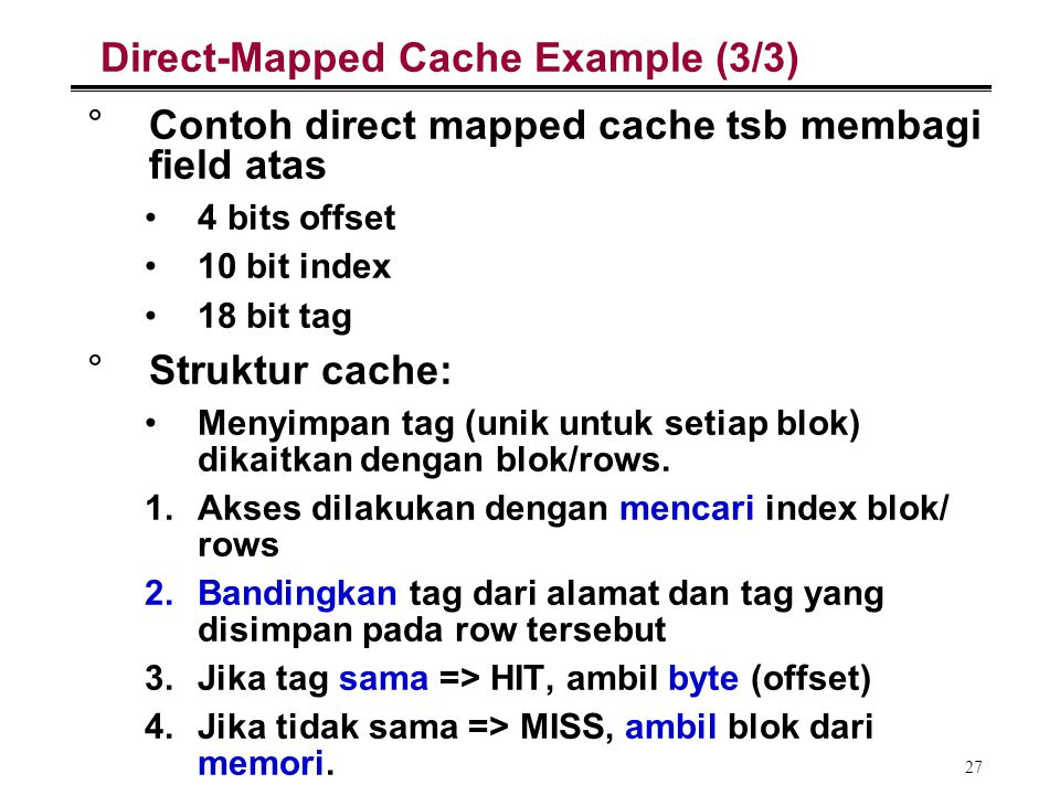 27 Direct-Mapped Cache Example (3/3) °Contoh direct mapped cache tsb membagi field atas 4 bits offset 10 bit index 18 bit tag °Struktur cache: Menyimp