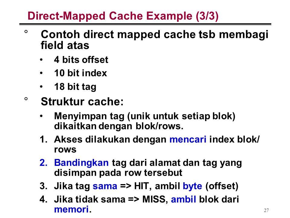 27 Direct-Mapped Cache Example (3/3) °Contoh direct mapped cache tsb membagi field atas 4 bits offset 10 bit index 18 bit tag °Struktur cache: Menyimpan tag (unik untuk setiap blok) dikaitkan dengan blok/rows.