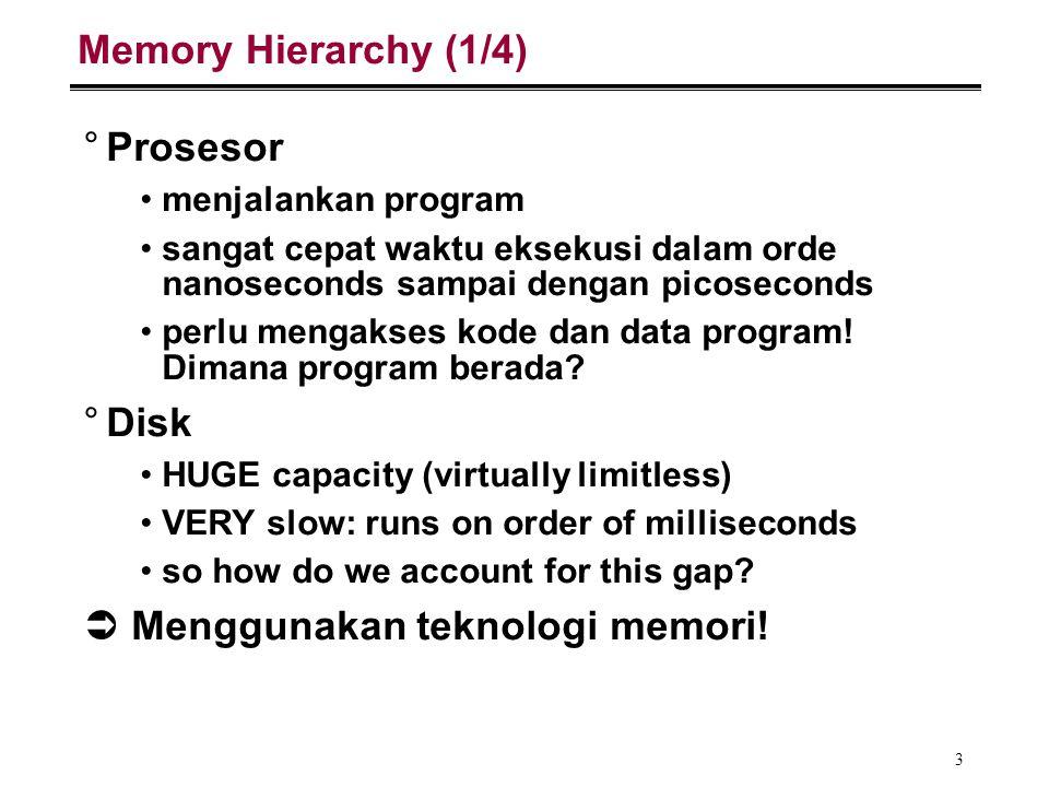 4 Memory Hierarchy (2/4) °Memory (DRAM) Kapasitas jauh lebih besar dari registers, lebih kecil dari disk (tetap terbatas) Access time ~50-100 nano-detik, jauh lebih cepat dari disk (mili-detik) Mengandung subset data pada disk (basically portions of programs that are currently being run) °Fakta: memori dengan kapasitas besar (murah!) lambat, sedangkan memori dengan kapasitas kecil (mahal) cepat.