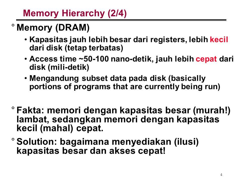 4 Memory Hierarchy (2/4) °Memory (DRAM) Kapasitas jauh lebih besar dari registers, lebih kecil dari disk (tetap terbatas) Access time ~50-100 nano-det