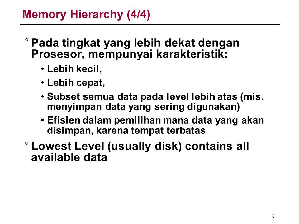 6 Memory Hierarchy (4/4) °Pada tingkat yang lebih dekat dengan Prosesor, mempunyai karakteristik: Lebih kecil, Lebih cepat, Subset semua data pada lev