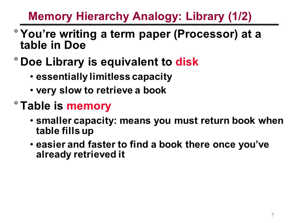 7 Memory Hierarchy Analogy: Library (1/2) °You're writing a term paper (Processor) at a table in Doe °Doe Library is equivalent to disk essentially li