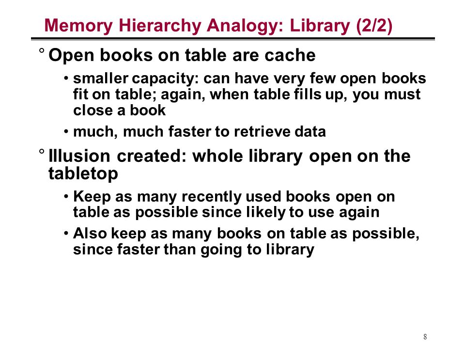 8 Memory Hierarchy Analogy: Library (2/2) °Open books on table are cache smaller capacity: can have very few open books fit on table; again, when tabl