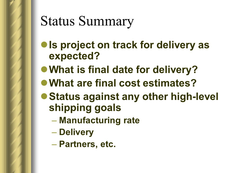 Status Summary Is project on track for delivery as expected? What is final date for delivery? What are final cost estimates? Status against any other
