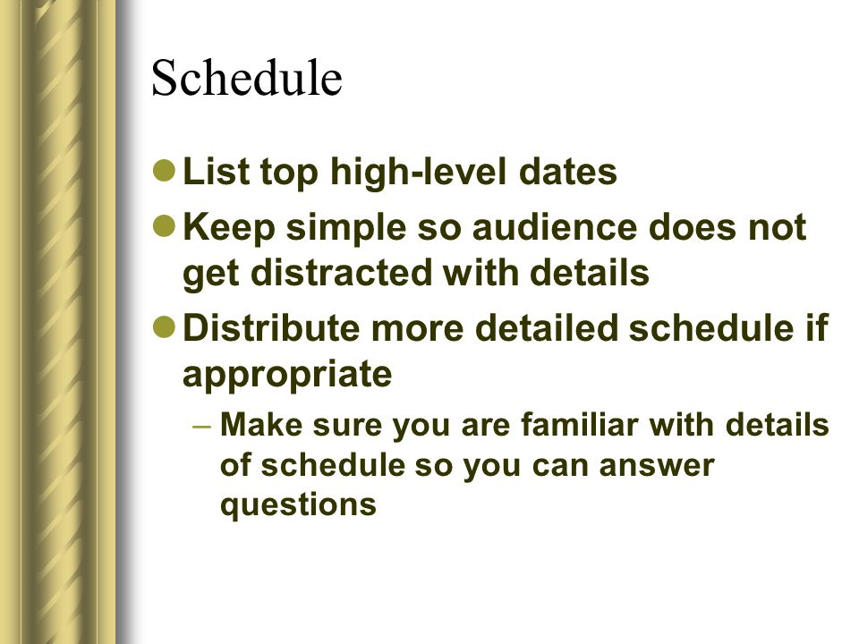 Schedule List top high-level dates Keep simple so audience does not get distracted with details Distribute more detailed schedule if appropriate –Make sure you are familiar with details of schedule so you can answer questions