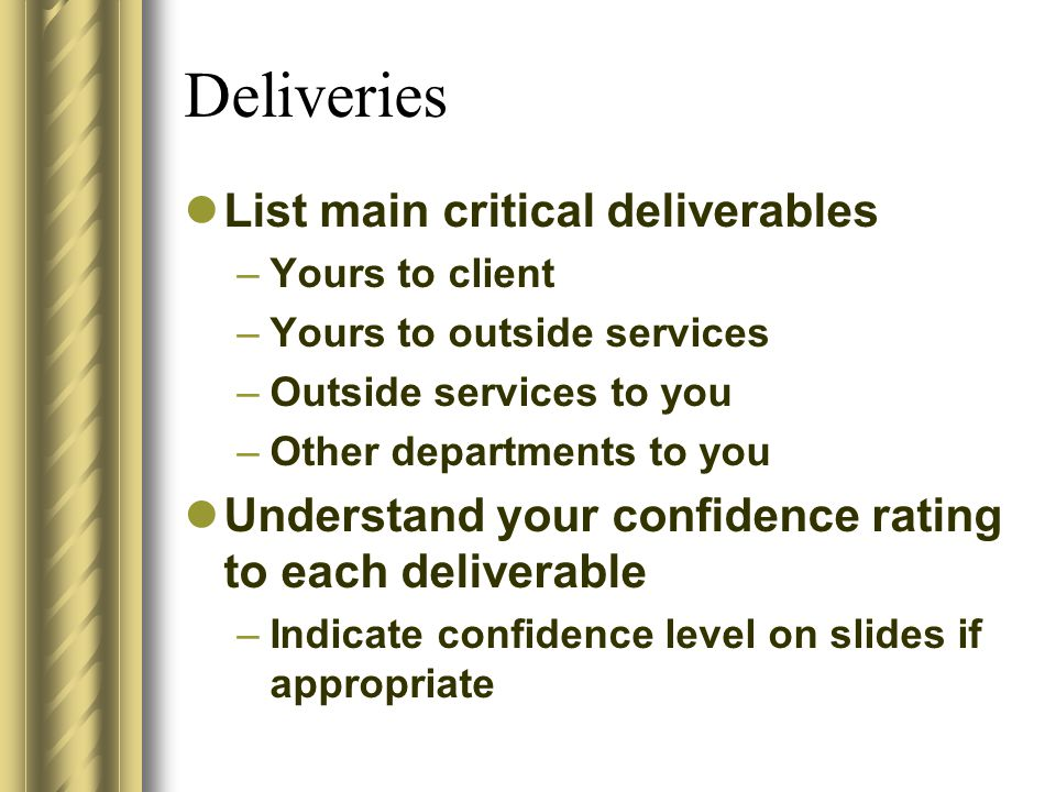 Deliveries List main critical deliverables –Yours to client –Yours to outside services –Outside services to you –Other departments to you Understand your confidence rating to each deliverable –Indicate confidence level on slides if appropriate