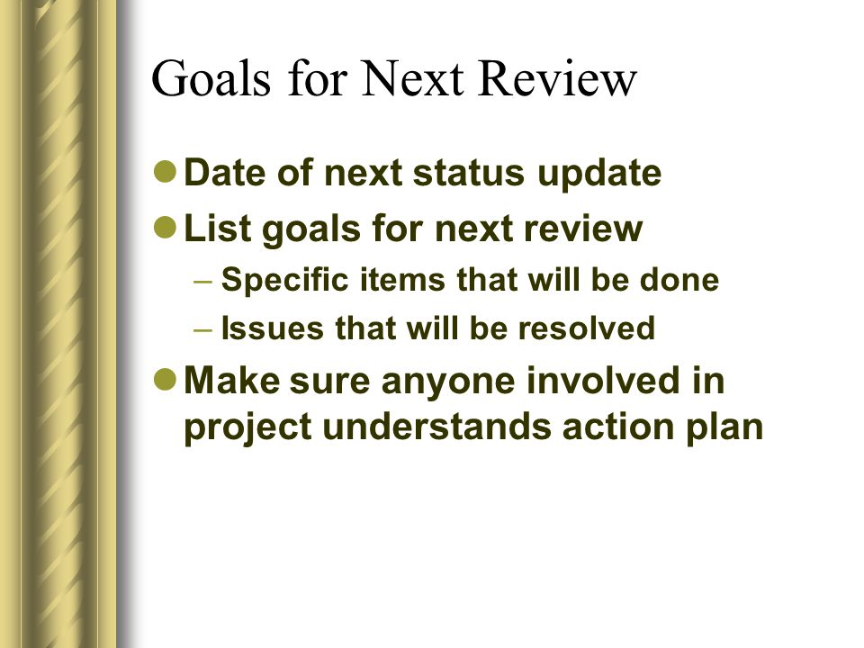 Goals for Next Review Date of next status update List goals for next review –Specific items that will be done –Issues that will be resolved Make sure