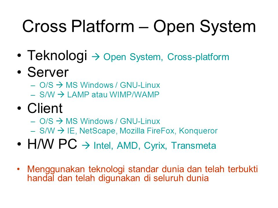 Cross Platform – Open System Teknologi  Open System, Cross-platform Server –O/S  MS Windows / GNU-Linux –S/W  LAMP atau WIMP/WAMP Client –O/S  MS Windows / GNU-Linux –S/W  IE, NetScape, Mozilla FireFox, Konqueror H/W PC  Intel, AMD, Cyrix, Transmeta Menggunakan teknologi standar dunia dan telah terbukti handal dan telah digunakan di seluruh dunia