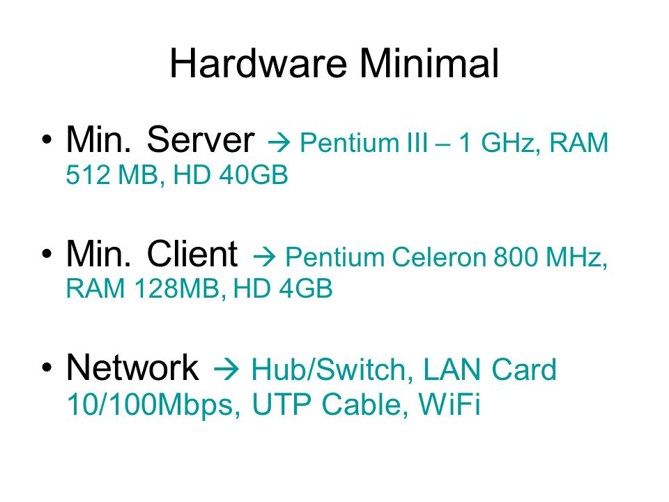 Hardware Minimal Min. Server  Pentium III – 1 GHz, RAM 512 MB, HD 40GB Min. Client  Pentium Celeron 800 MHz, RAM 128MB, HD 4GB Network  Hub/Switch,
