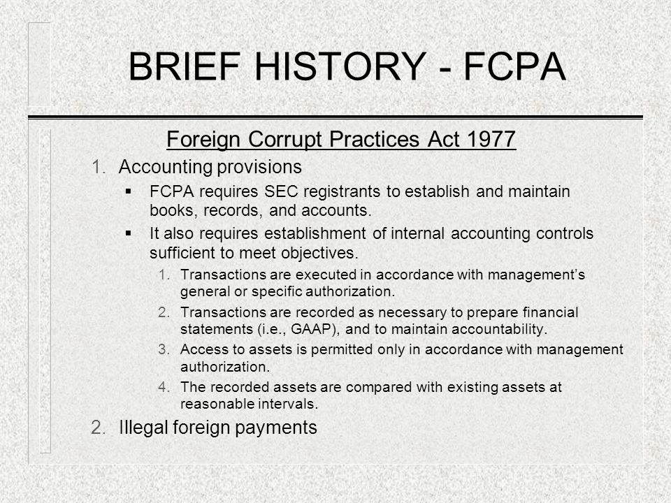 BRIEF HISTORY - FCPA Foreign Corrupt Practices Act 1977 1.Accounting provisions  FCPA requires SEC registrants to establish and maintain books, recor