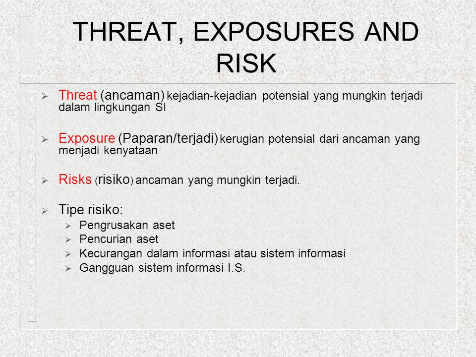 THREAT, EXPOSURES AND RISK  Threat (ancaman) kejadian-kejadian potensial yang mungkin terjadi dalam lingkungan SI  Exposure (Paparan/terjadi) kerugi