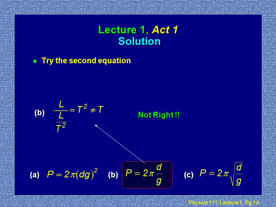 Physics 111: Lecture 1, Pg 13 Lecture 1, Act 1 Solution T l Realize that the left hand side P has units of time (T ) l Try the first equation (a)(b)(c) (a) Not Right !!