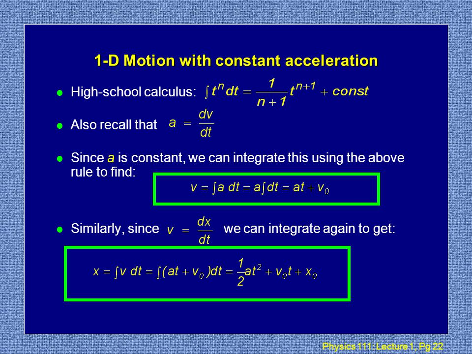 Physics 111: Lecture 1, Pg 21 More 1-D kinematics l We saw that v = dx / dt l In calculus language we would write dx = v dt, which we can integrate to obtain: l Graphically, this is adding up lots of small rectangles: v(t) t ++...+ = displacement