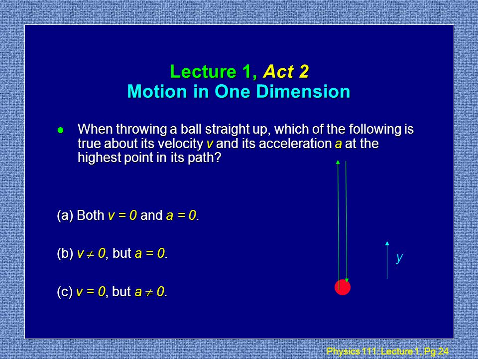 Physics 111: Lecture 1, Pg 23 Recap l So for constant acceleration we find: x a v t t t Plane w/ lights