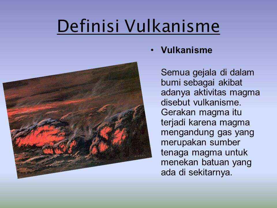 Definisi Vulkanisme Vulkanisme Semua gejala di dalam bumi sebagai akibat adanya aktivitas magma disebut vulkanisme. Gerakan magma itu terjadi karena m