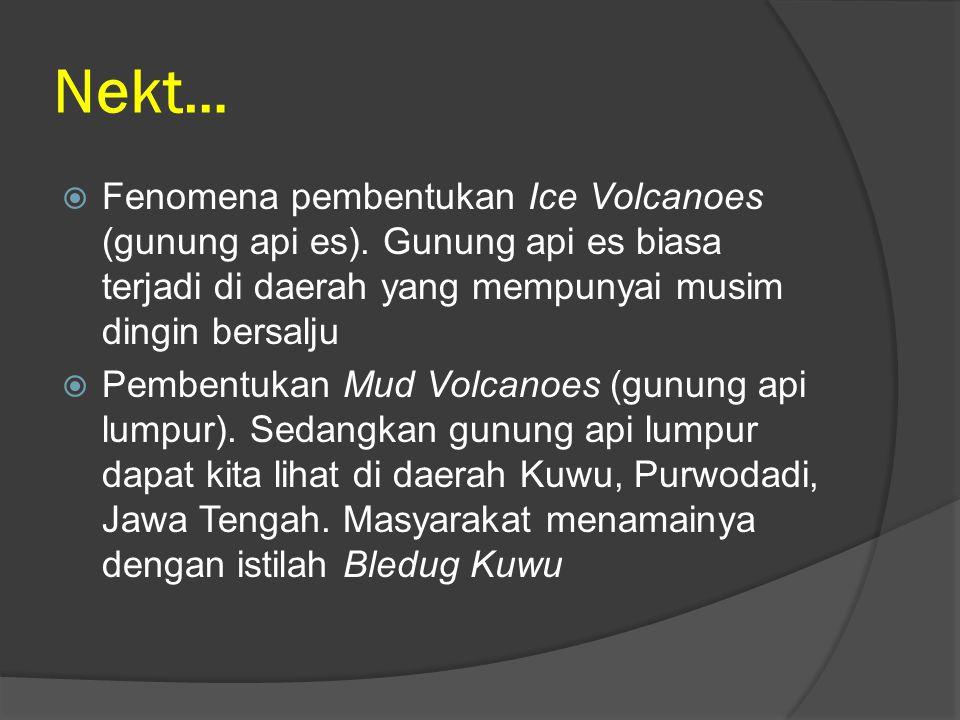Nekt …  Fenomena pembentukan Ice Volcanoes (gunung api es). Gunung api es biasa terjadi di daerah yang mempunyai musim dingin bersalju  Pembentukan