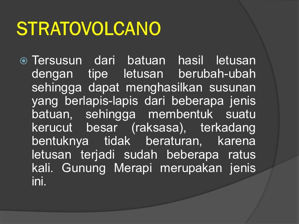 STRATOVOLCANO  Tersusun dari batuan hasil letusan dengan tipe letusan berubah-ubah sehingga dapat menghasilkan susunan yang berlapis-lapis dari beber